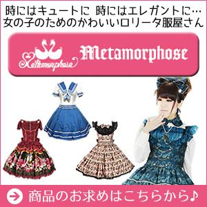 時にはキュートに、時にはエレガントに…☆ 女の子のためのかわいいロリータ服屋さん【metamorphose -メタモルフォーゼ-】